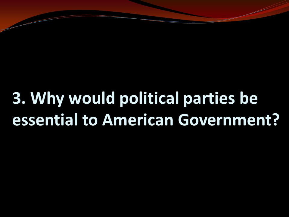 3. Why would political parties be essential to American Government