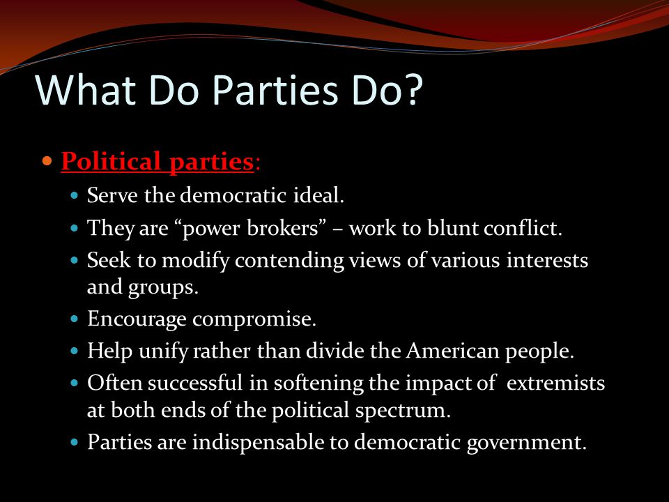 What Do Parties Do Political parties: Serve the democratic ideal.
