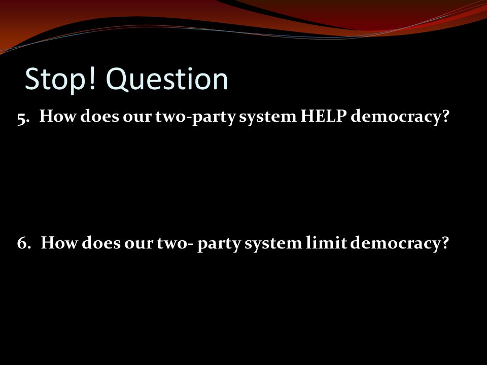 Stop! Question 5. How does our two-party system HELP democracy