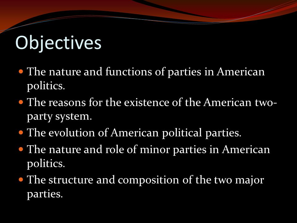 Objectives The nature and functions of parties in American politics.
