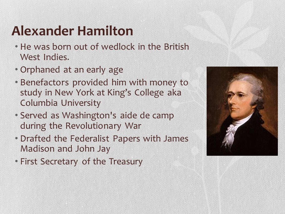 Alexander Hamilton He was born out of wedlock in the British West Indies. Orphaned at an early age.