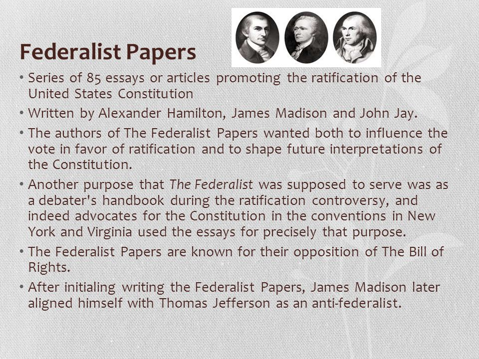 Federalist Papers Series of 85 essays or articles promoting the ratification of the United States Constitution.