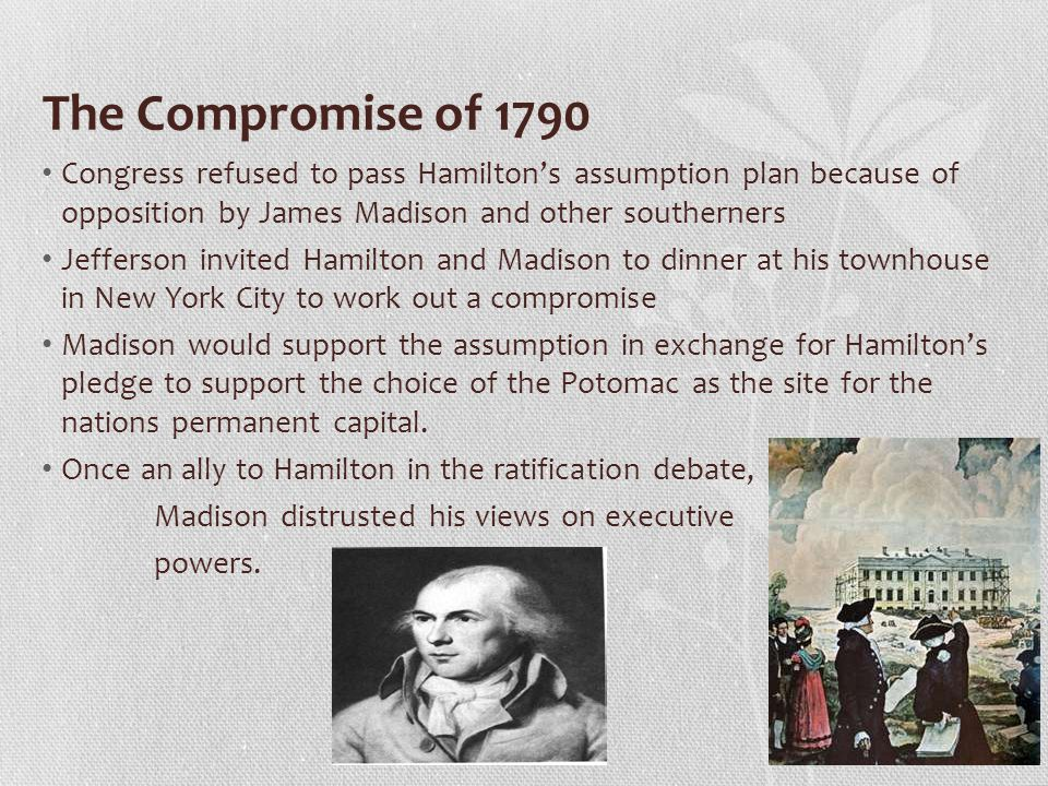The Compromise of 1790 Congress refused to pass Hamilton's assumption plan because of opposition by James Madison and other southerners.