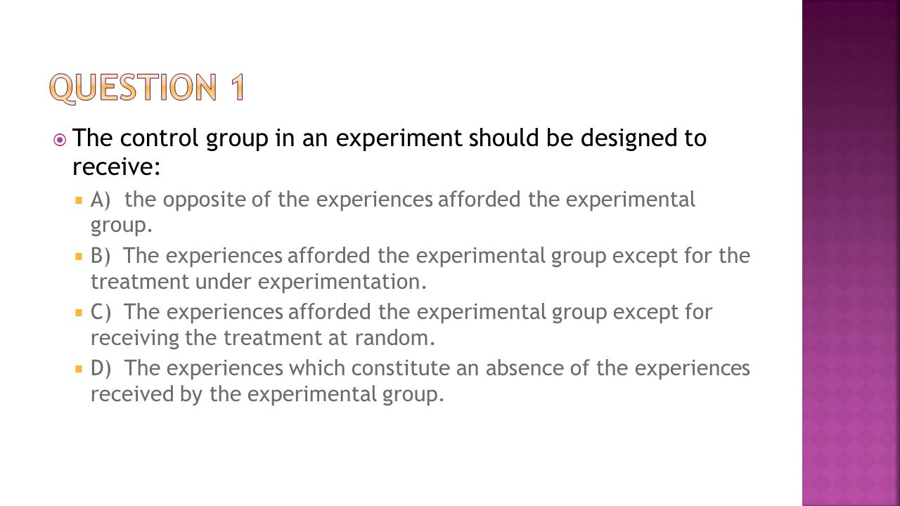 Question 1 The control group in an experiment should be designed to receive: A) the opposite of the experiences afforded the experimental group.