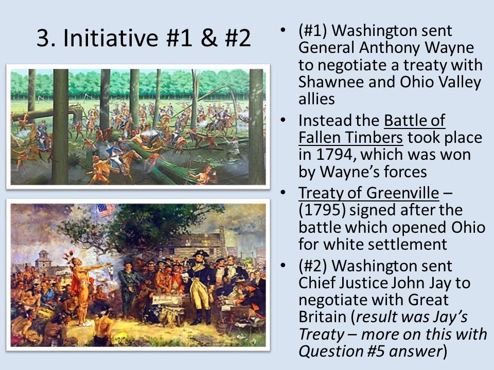 3. Initiative #1 & #2 (#1) Washington sent General Anthony Wayne to negotiate a treaty with Shawnee and Ohio Valley allies.