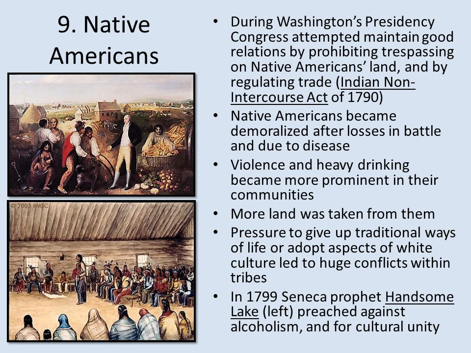During Washington's Presidency Congress attempted maintain good relations by prohibiting trespassing on Native Americans' land, and by regulating trade (Indian Non-Intercourse Act of 1790)