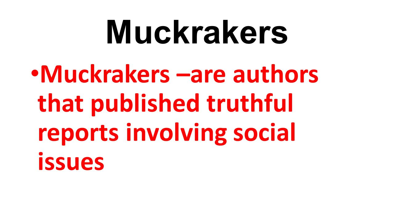 Muckrakers Muckrakers –are authors that published truthful reports involving social issues