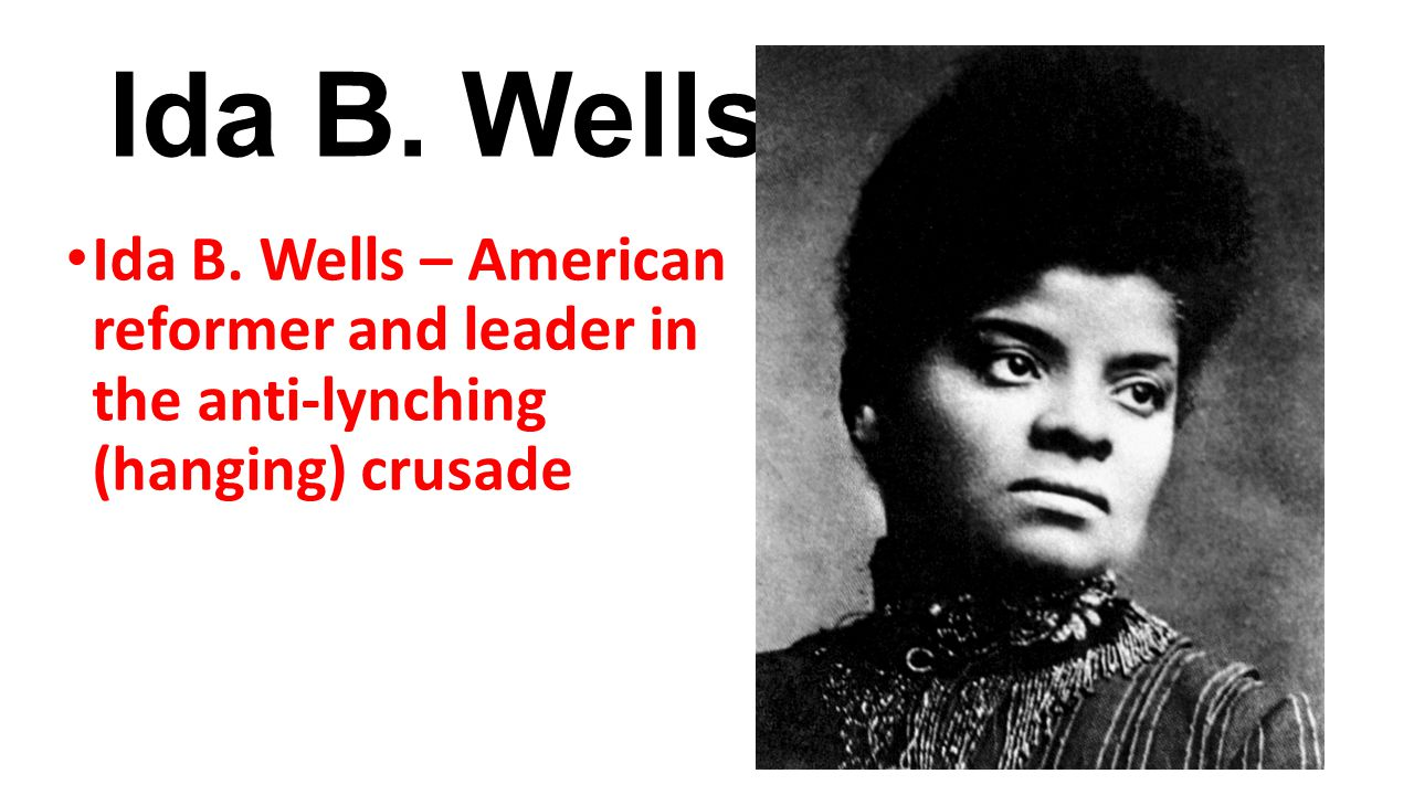 Ida B. Wells Ida B. Wells – American reformer and leader in the anti-lynching (hanging) crusade