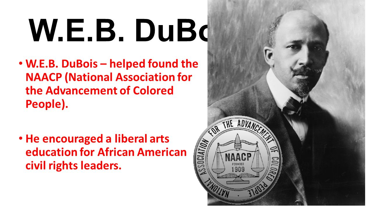 W.E.B. DuBois W.E.B. DuBois – helped found the NAACP (National Association for the Advancement of Colored People).