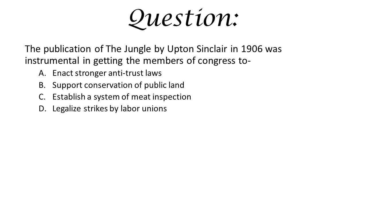 Question: The publication of The Jungle by Upton Sinclair in 1906 was instrumental in getting the members of congress to-