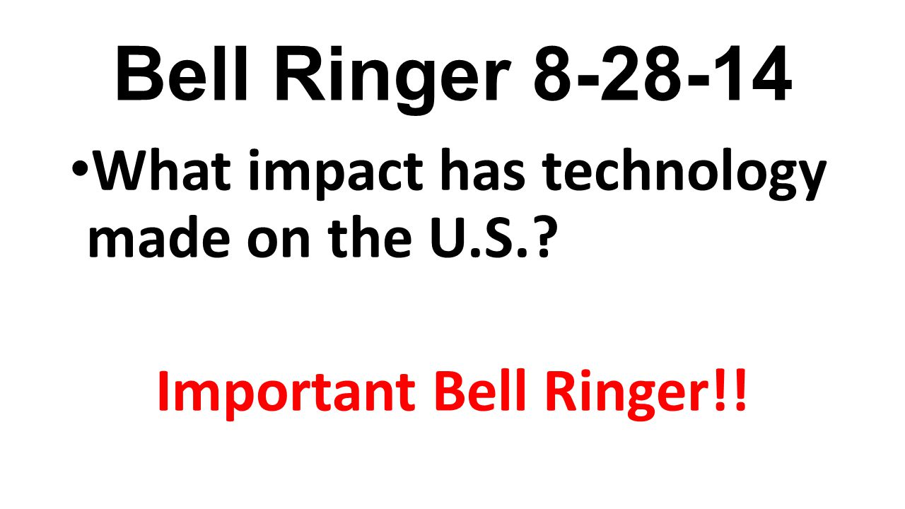Bell Ringer 8-28-14 What impact has technology made on the U.S.