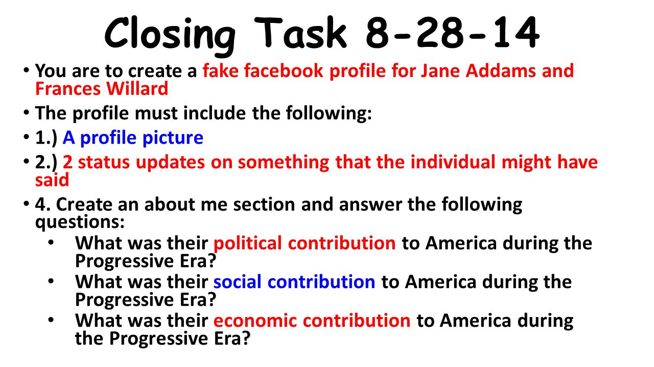 Closing Task 8-28-14 You are to create a fake facebook profile for Jane Addams and Frances Willard.
