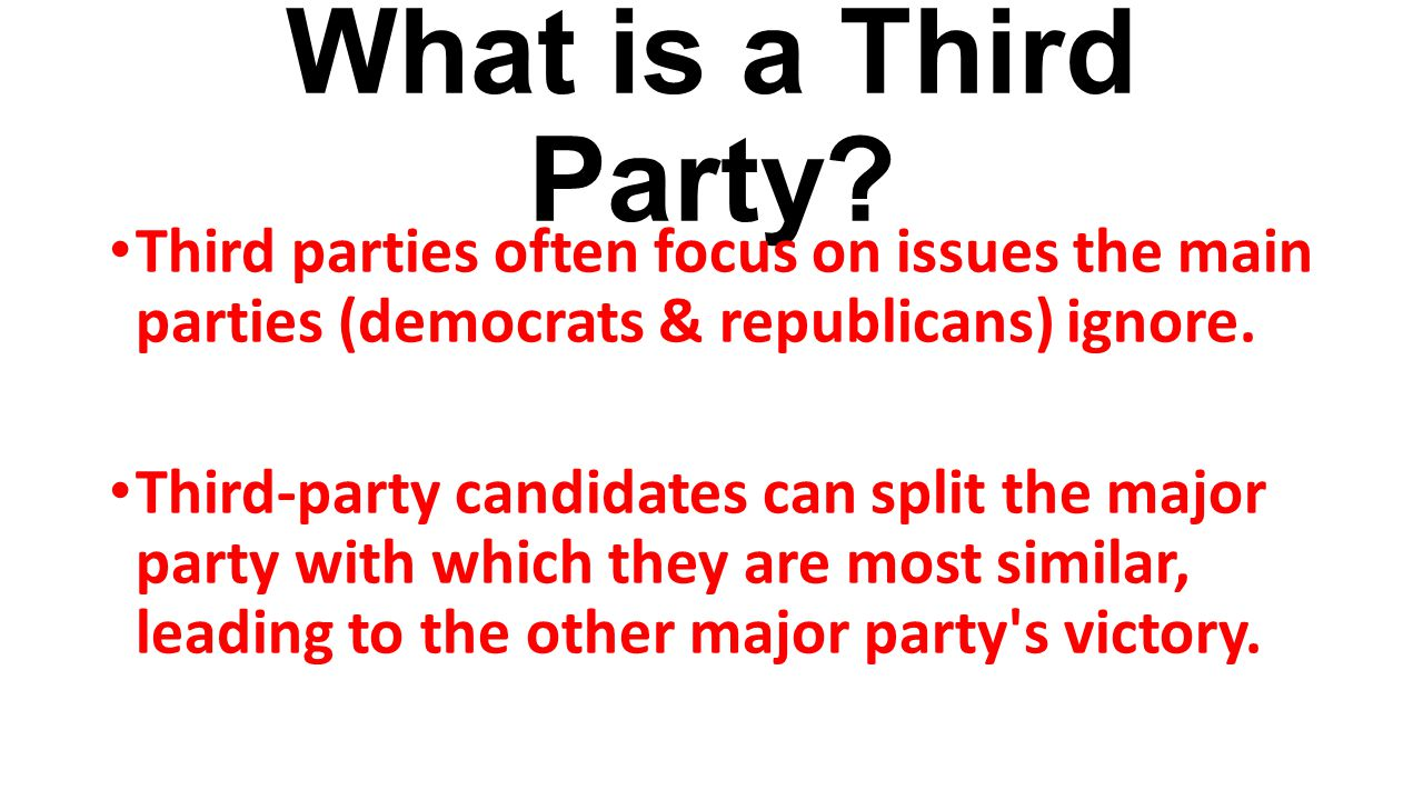 What is a Third Party Third parties often focus on issues the main parties (democrats & republicans) ignore.