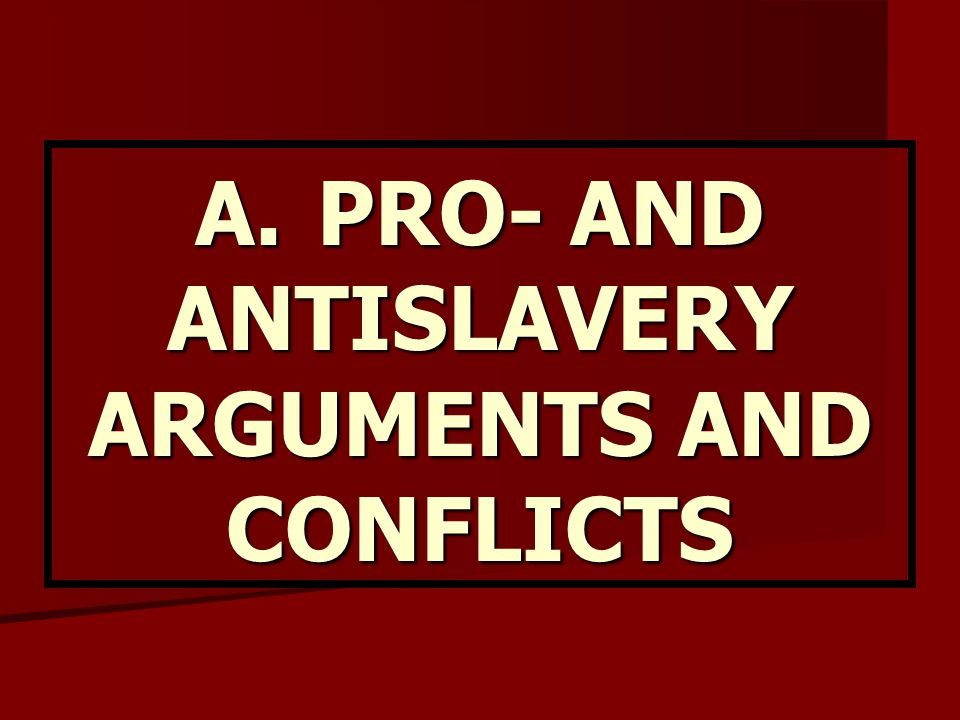 A. PRO- AND ANTISLAVERY ARGUMENTS AND CONFLICTS