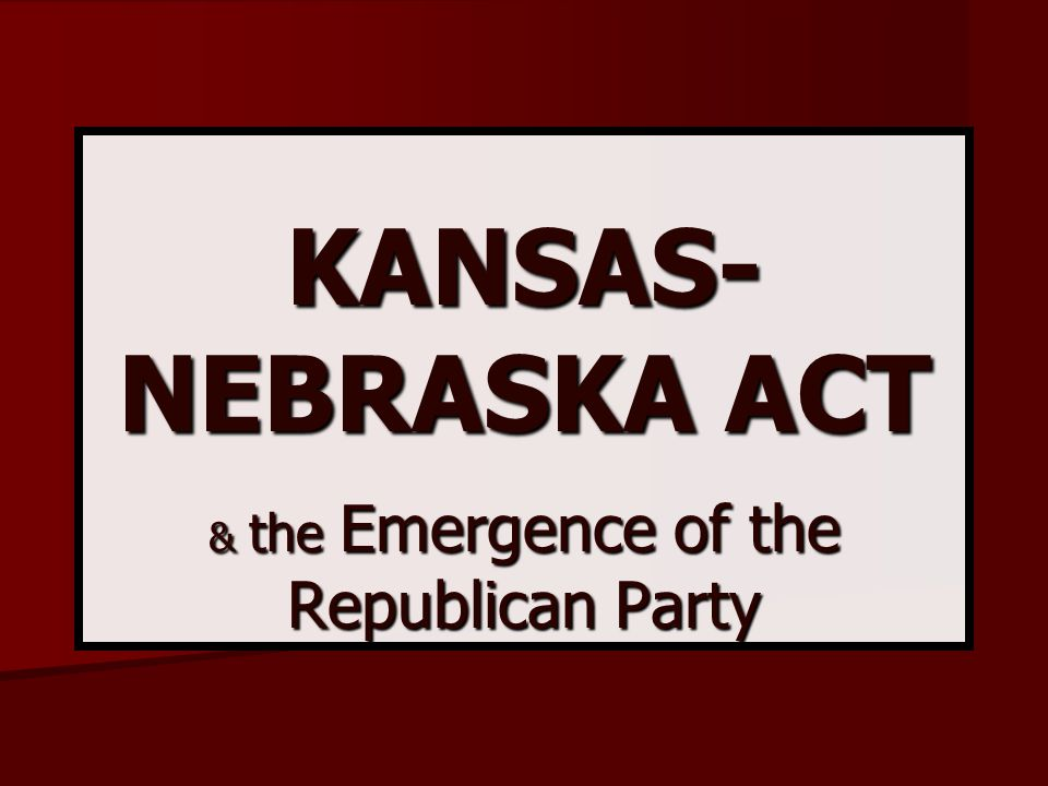 KANSAS-NEBRASKA ACT & the Emergence of the Republican Party