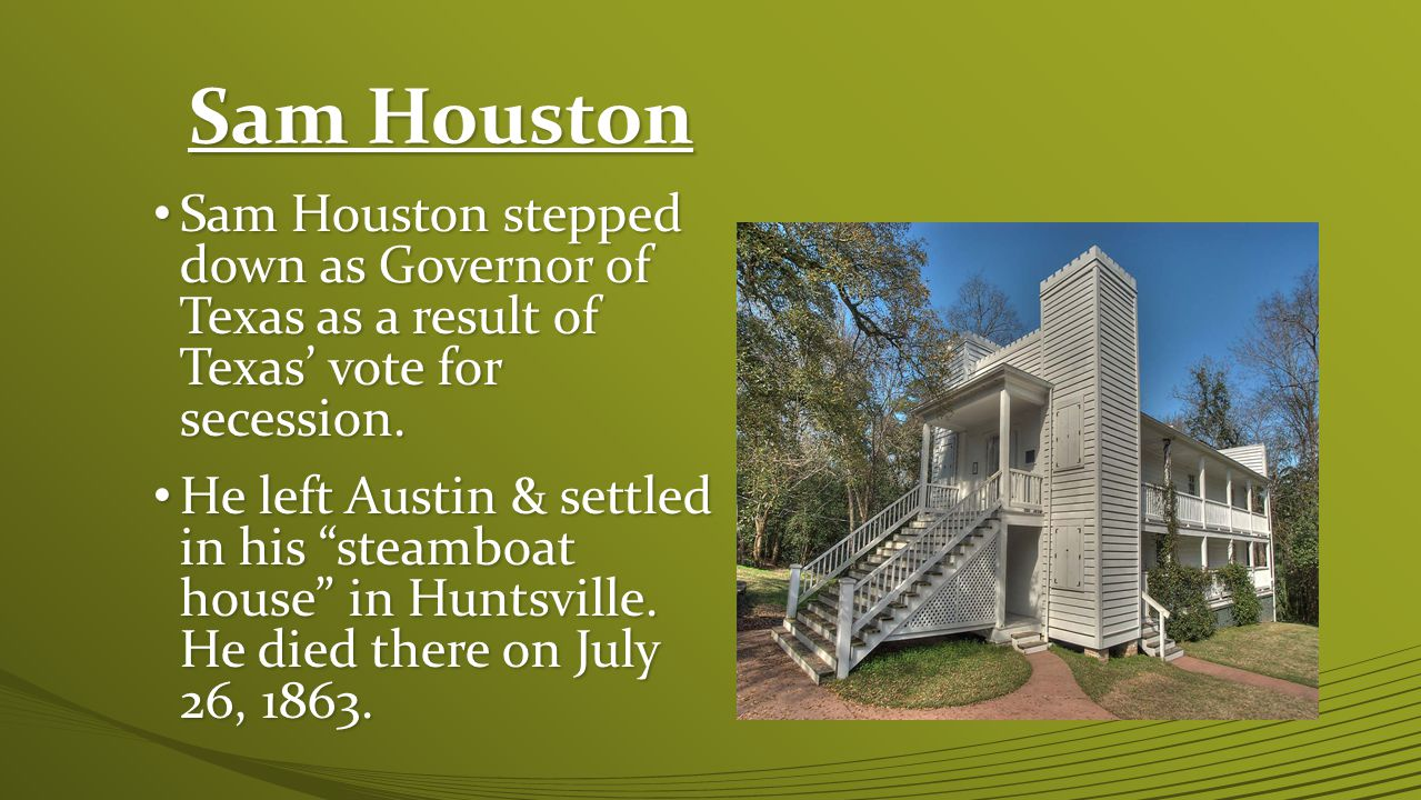 Sam Houston Sam Houston stepped down as Governor of Texas as a result of Texas' vote for secession.