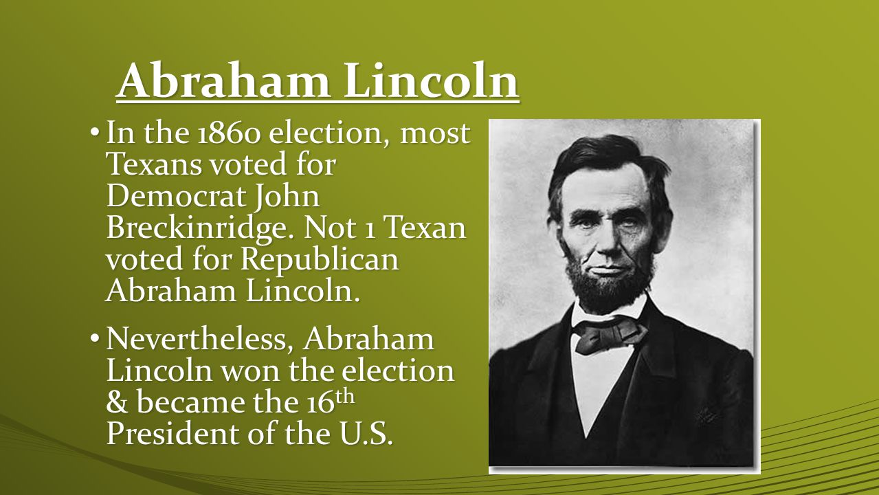 Abraham Lincoln In the 1860 election, most Texans voted for Democrat John Breckinridge. Not 1 Texan voted for Republican Abraham Lincoln.