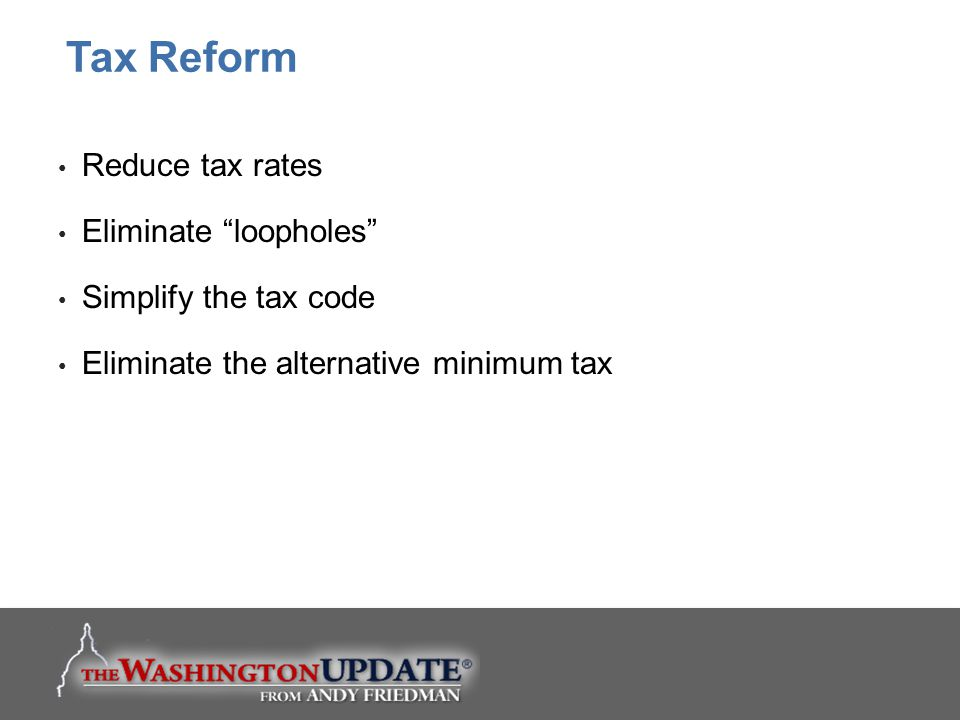 Tax Reform Reduce tax rates Eliminate loopholes
