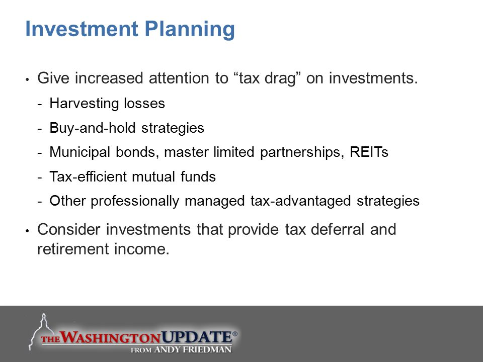 Investment Planning Give increased attention to tax drag on investments. Harvesting losses. Buy-and-hold strategies.