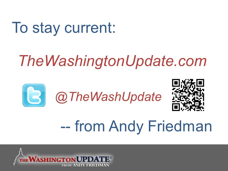 To stay current: TheWashingtonUpdate.com -- from Andy Friedman