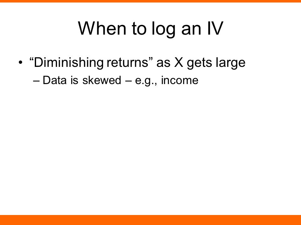When to log an IV Diminishing returns as X gets large