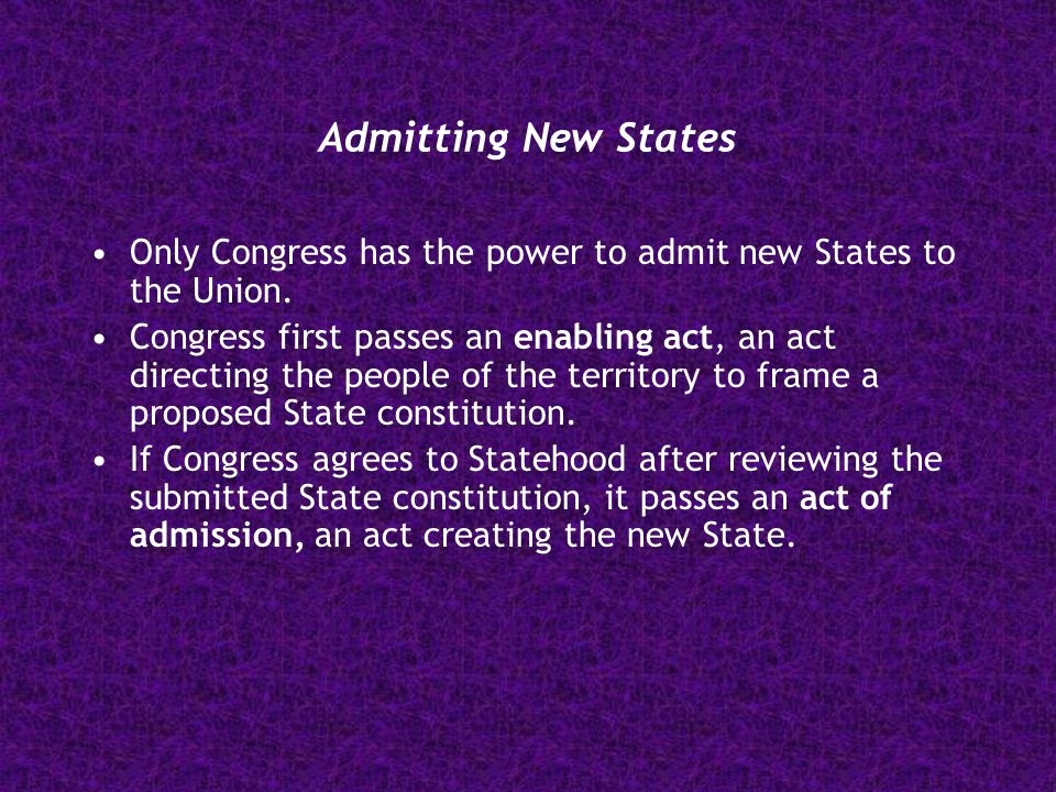 Admitting New States Only Congress has the power to admit new States to the Union.