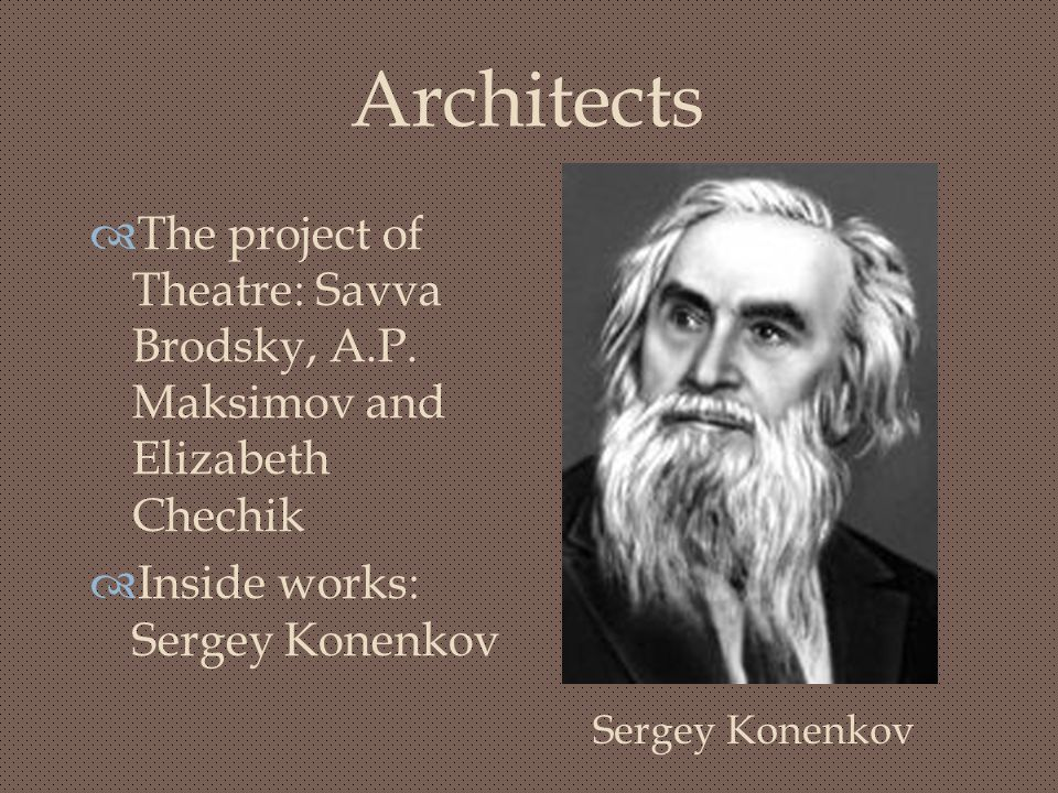 Architects The project of Theatre: Savva Brodsky, A.P. Maksimov and Elizabeth Chechik. Inside works: Sergey Konenkov.