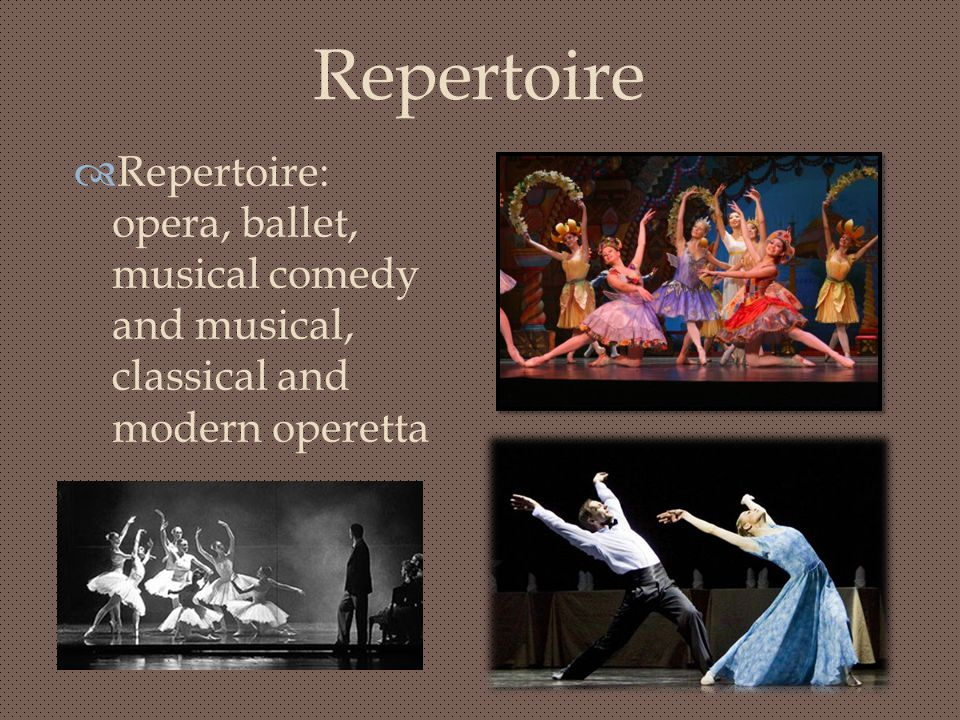Repertoire Repertoire: opera, ballet, musical comedy and musical, classical and modern operetta