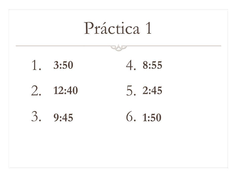 Práctica 1 1. 4. 2. 5. 3. 6. 3:50 8:55 12:40 2:45 9:45 1:50