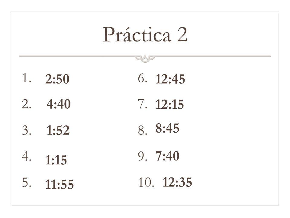 Práctica 2 1. 6. 2. 7. 3. 8. 4. 9. 5. 10. 2:50. 12:45. 4:40. 12:15. 8:45. 1:52.