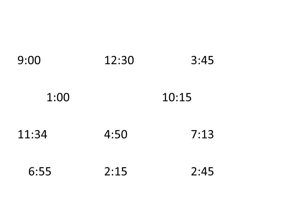 9:00 12:30 3:45 1:00 10:15 11:34 4:50 7:13 6:55 2:15 2:45