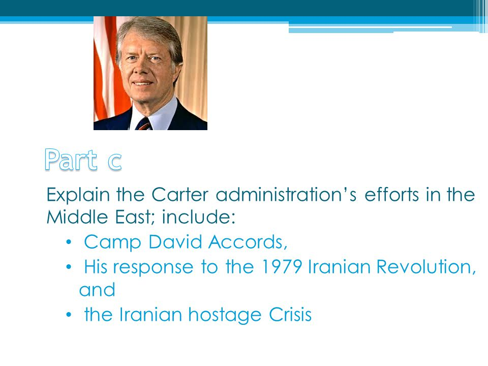 Part c Explain the Carter administration's efforts in the Middle East; include: Camp David Accords,