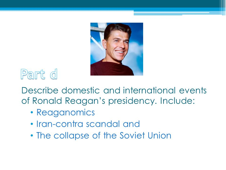 Part d Describe domestic and international events of Ronald Reagan's presidency. Include: Reaganomics.