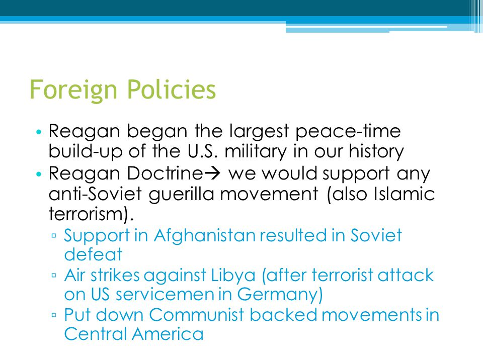 Foreign Policies Reagan began the largest peace-time build-up of the U.S. military in our history.