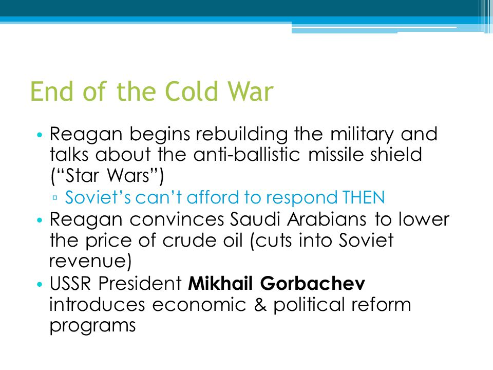 End of the Cold War Reagan begins rebuilding the military and talks about the anti-ballistic missile shield ( Star Wars )