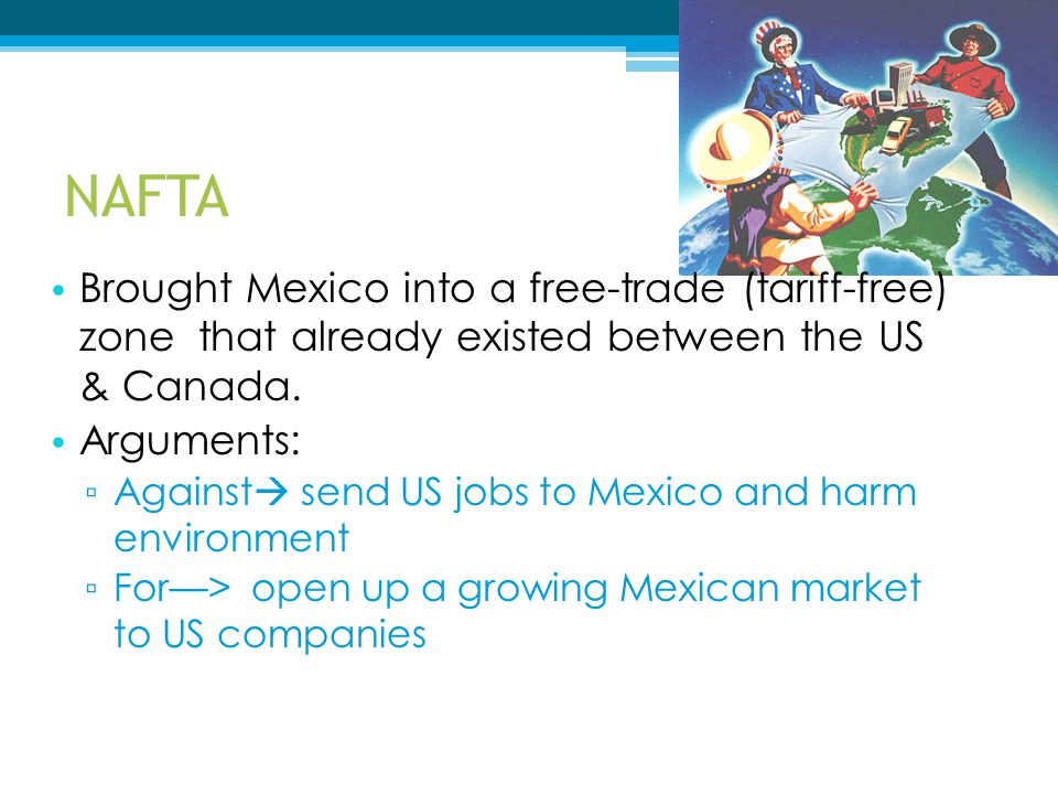 NAFTA Brought Mexico into a free-trade (tariff-free) zone that already existed between the US & Canada.
