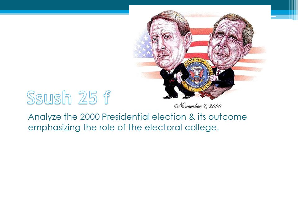 Ssush 25 f Analyze the 2000 Presidential election & its outcome emphasizing the role of the electoral college.