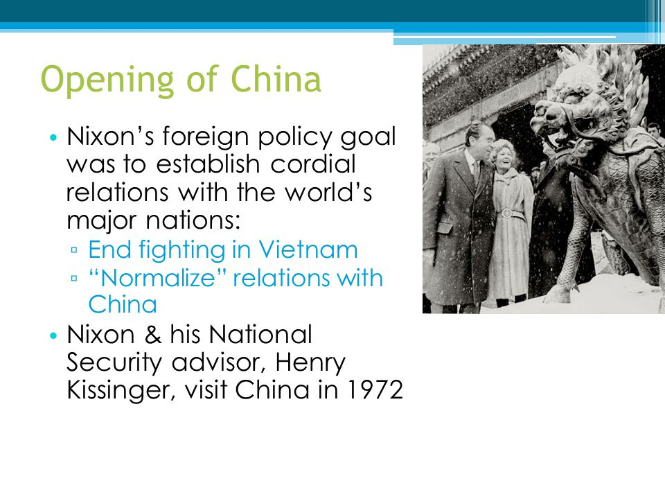 Opening of China Nixon's foreign policy goal was to establish cordial relations with the world's major nations: