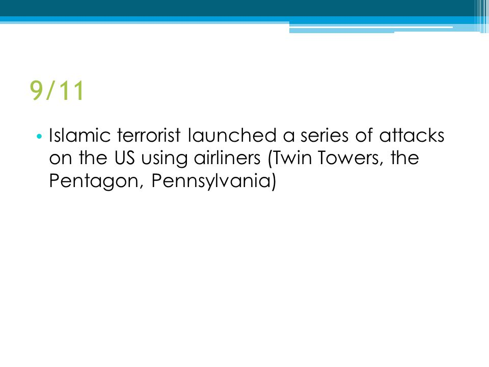 9/11 Islamic terrorist launched a series of attacks on the US using airliners (Twin Towers, the Pentagon, Pennsylvania)