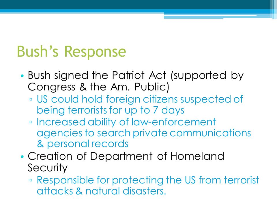 Bush's Response Bush signed the Patriot Act (supported by Congress & the Am. Public)