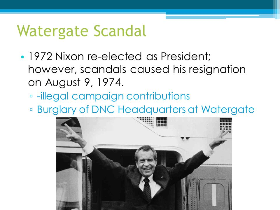 Watergate Scandal 1972 Nixon re-elected as President; however, scandals caused his resignation on August 9, 1974.