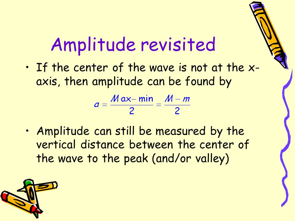Amplitude revisited If the center of the wave is not at the x-axis, then amplitude can be found by.
