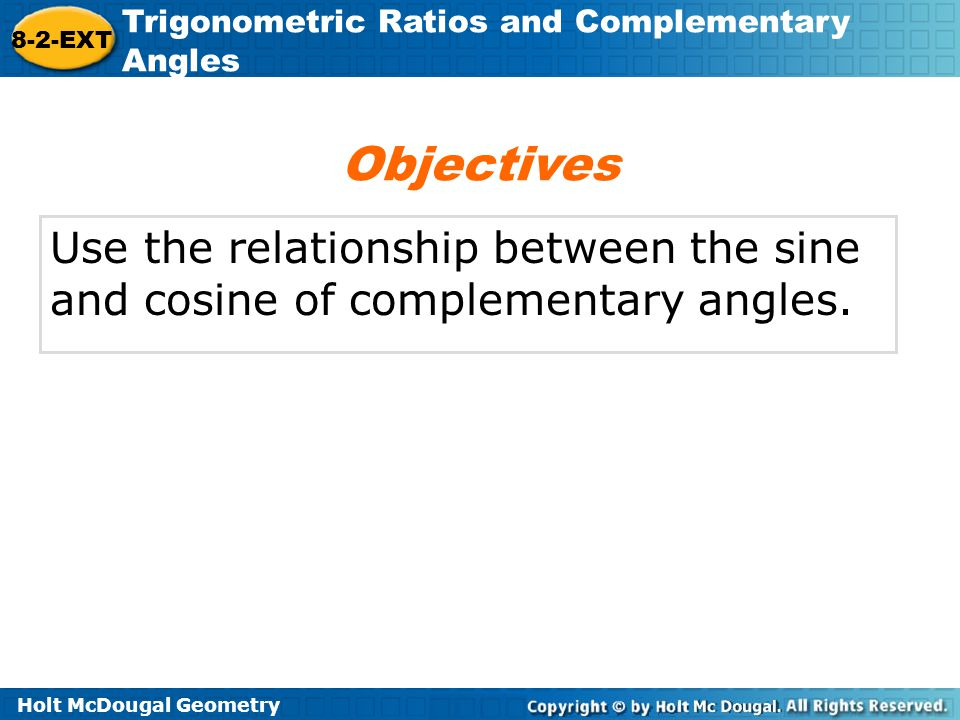 Objectives Use the relationship between the sine and cosine of complementary angles.