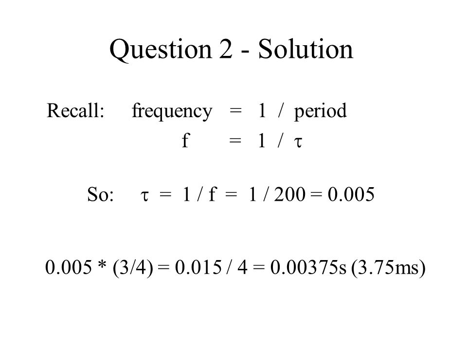 Question 2 - Solution Recall: frequency = 1 / period f = 1 / 