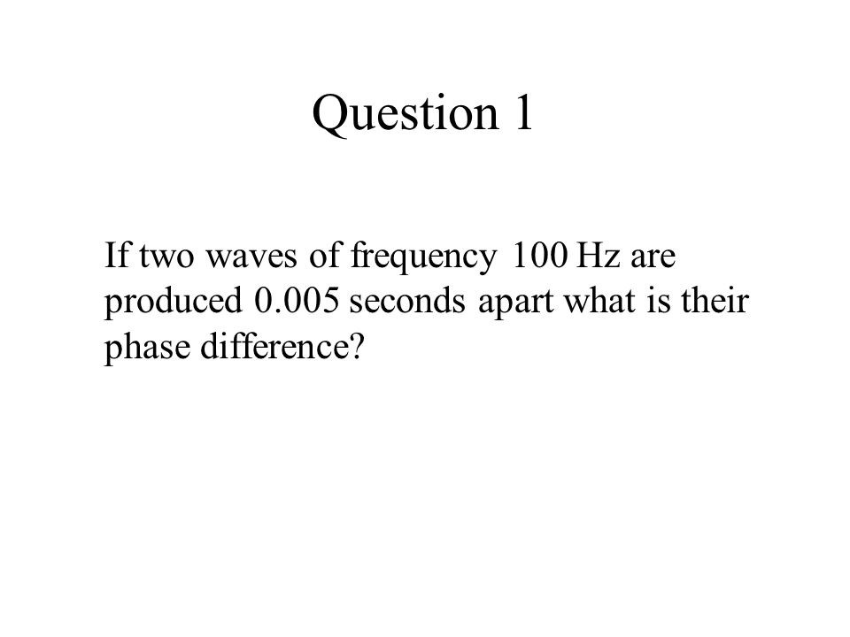 Question 1 If two waves of frequency 100 Hz are produced 0.005 seconds apart what is their phase difference