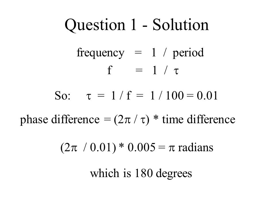 Question 1 - Solution frequency = 1 / period f = 1 / 
