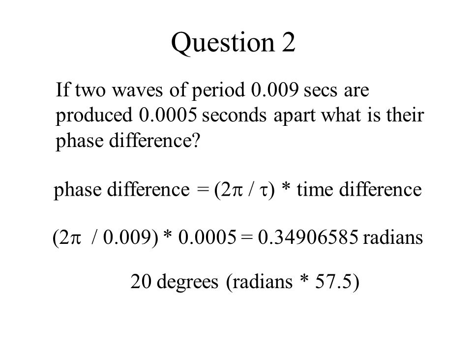 Question 2 If two waves of period 0.009 secs are produced 0.0005 seconds apart what is their phase difference