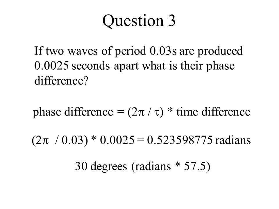 Question 3 If two waves of period 0.03s are produced 0.0025 seconds apart what is their phase difference