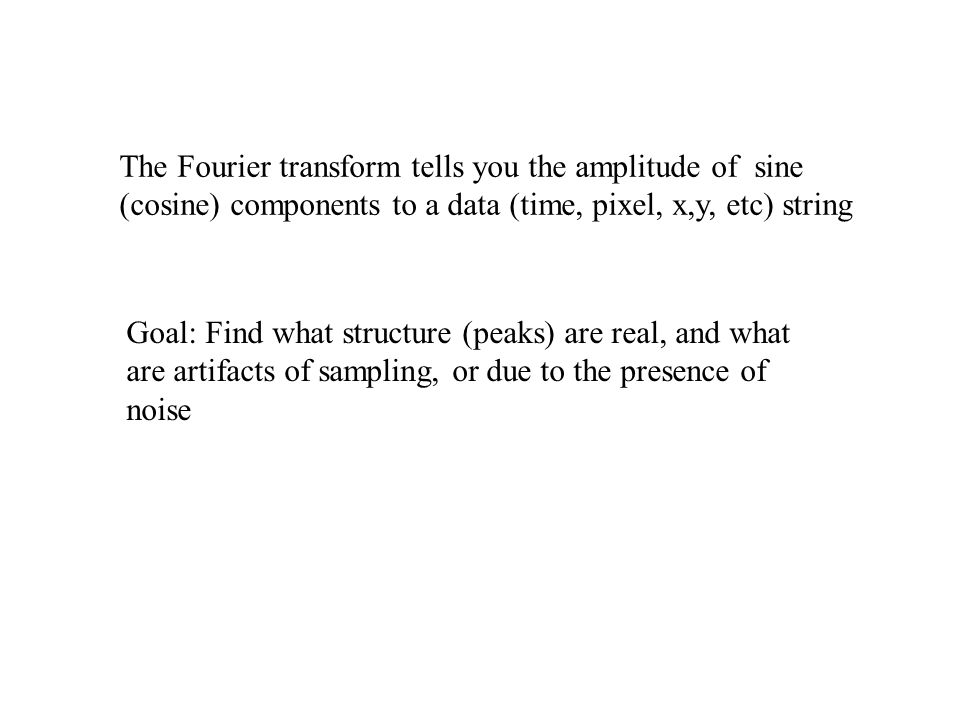 The Fourier transform tells you the amplitude of sine (cosine) components to a data (time, pixel, x,y, etc) string