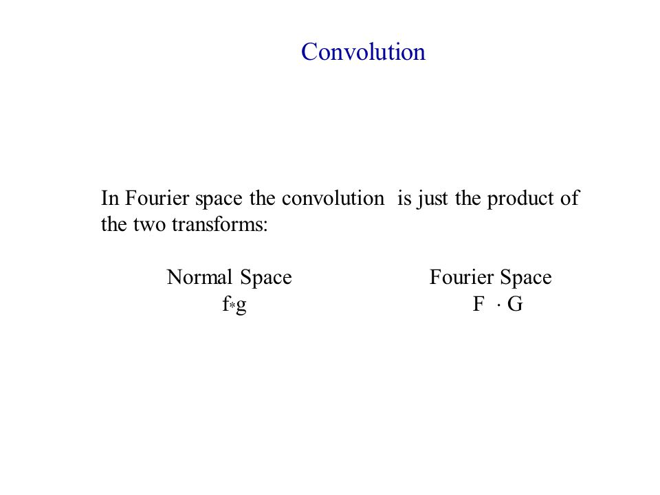 Convolution In Fourier space the convolution is just the product of the two transforms: Normal Space Fourier Space.